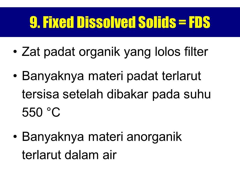 9. Fixed Dissolved Solids = FDS Zat padat organik yang lolos filter Banyaknya materi padat terlarut tersisa setelah dibakar pada suhu 550 °C Banyaknya
