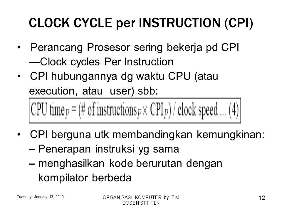 Tuesday, January 13, 2015 ORGANISASI KOMPUTER by TIM DOSEN STT PLN 12 CLOCK CYCLE per INSTRUCTION (CPI) Perancang Prosesor sering bekerja pd CPI —Cloc