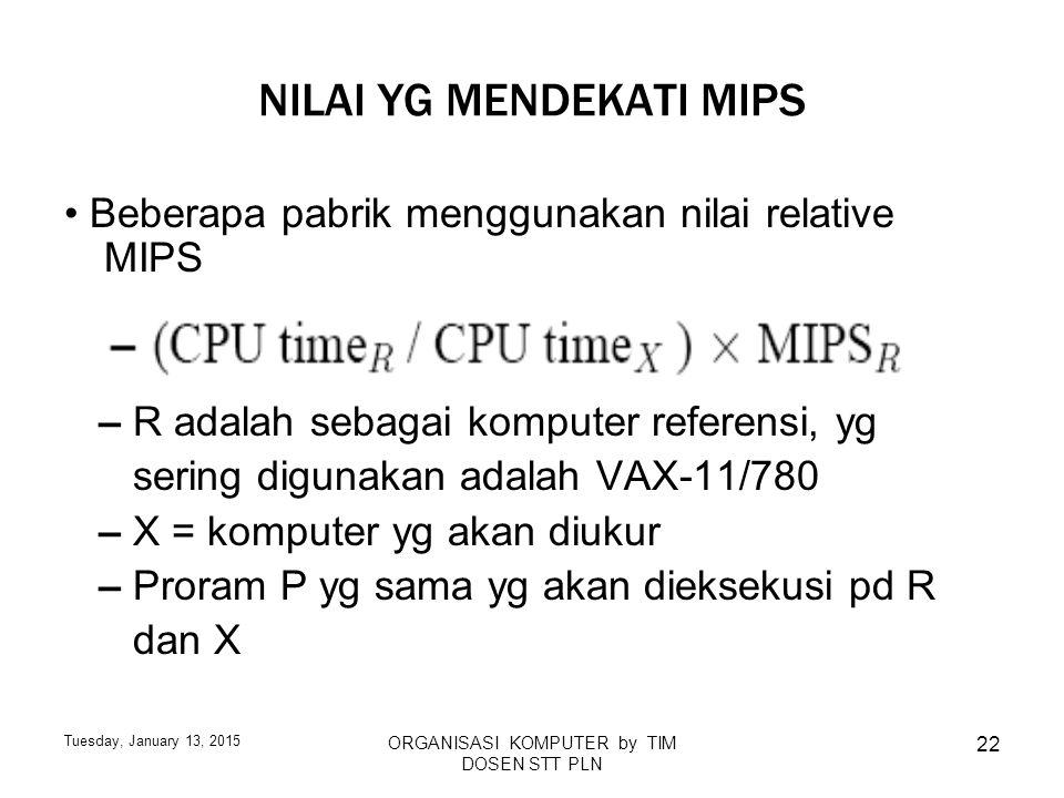Tuesday, January 13, 2015 ORGANISASI KOMPUTER by TIM DOSEN STT PLN 22 NILAI YG MENDEKATI MIPS Beberapa pabrik menggunakan nilai relative MIPS – R adal