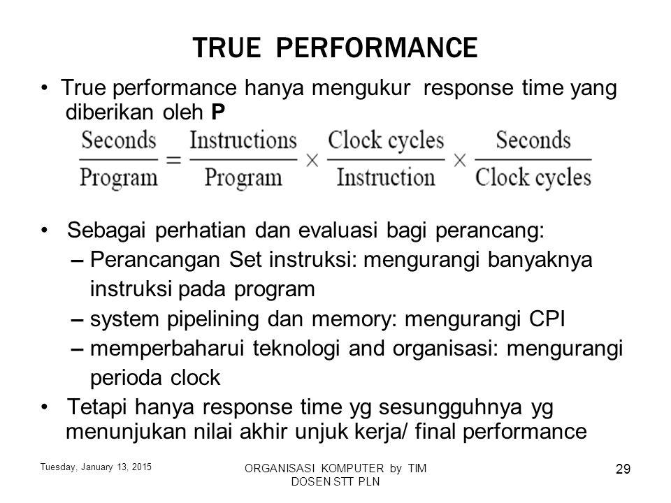 Tuesday, January 13, 2015 ORGANISASI KOMPUTER by TIM DOSEN STT PLN 29 TRUE PERFORMANCE True performance hanya mengukur response time yang diberikan ol