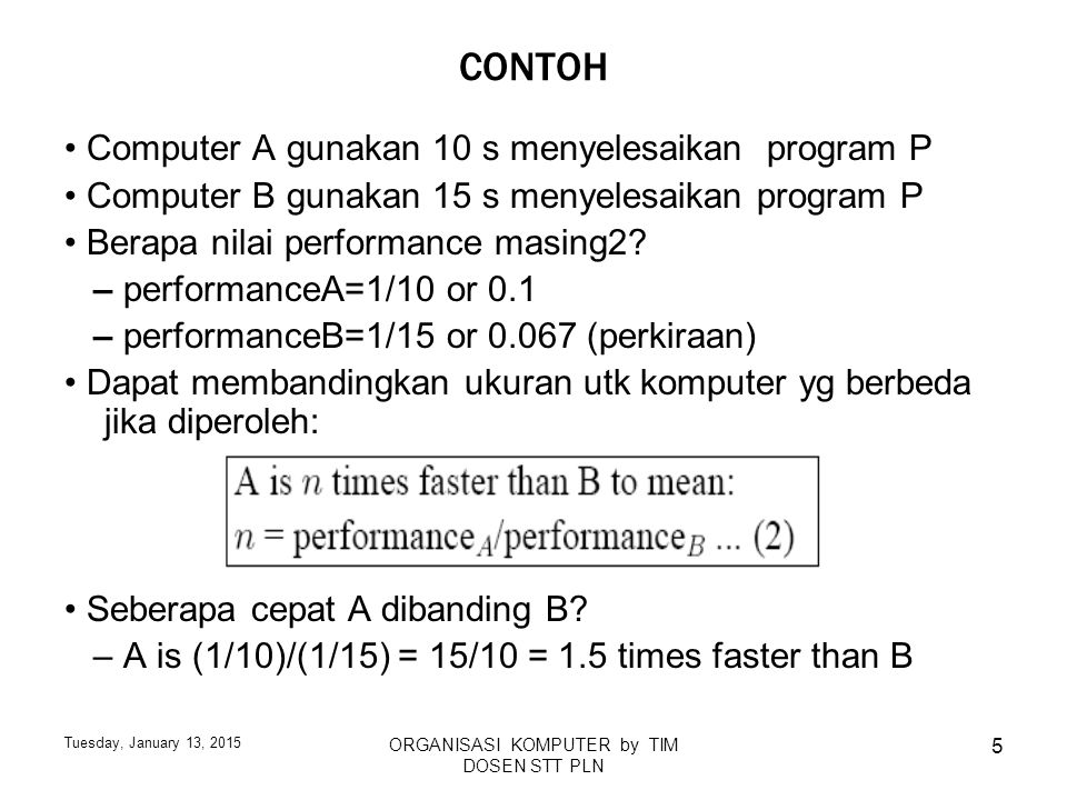 Tuesday, January 13, 2015 ORGANISASI KOMPUTER by TIM DOSEN STT PLN 5 CONTOH Computer A gunakan 10 s menyelesaikan program P Computer B gunakan 15 s me