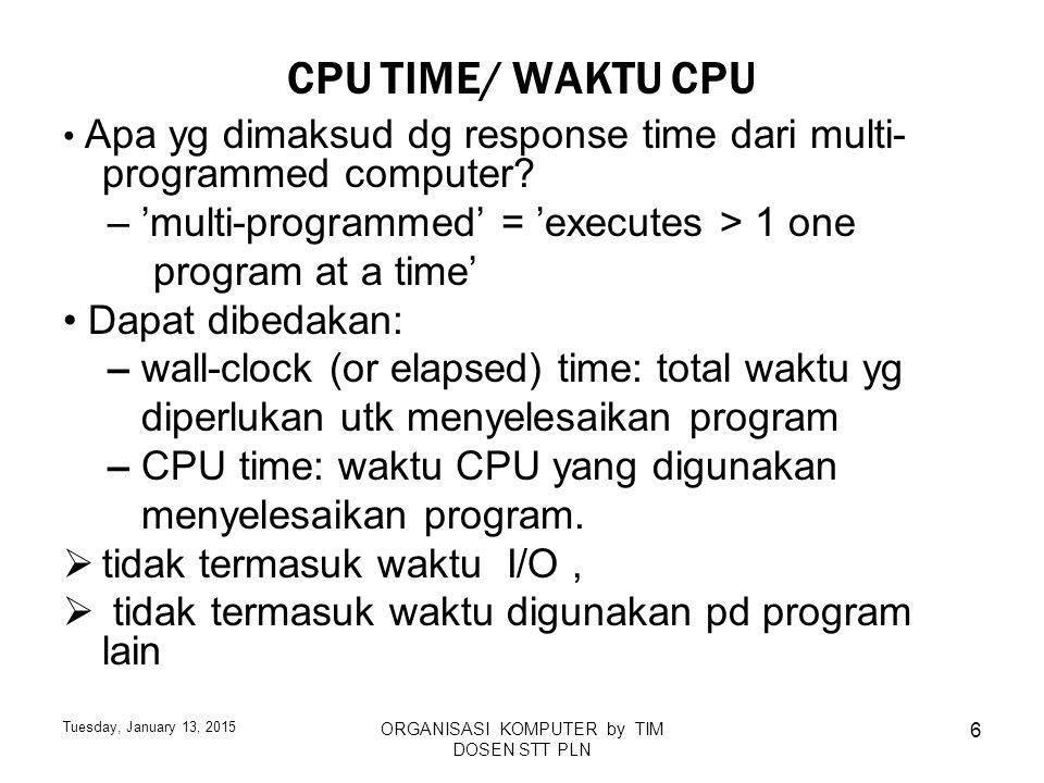 Tuesday, January 13, 2015 ORGANISASI KOMPUTER by TIM DOSEN STT PLN 27 ARITHMATIC MEAN (AM) RESPONSE TIME Salah satu methode unjuk kerja menggunakan: Arithmetic mean (AM) response time contoh – A executes P1 in 5s – A executes P2 in 0.3 s – A executes P3 in 1 s – AM response time = 1/3 × (5 + 0.3 + 1) = 2.1 s Asumsi ini pengguna A akan mengeksekusi P1 sesering pada P2 and P3.