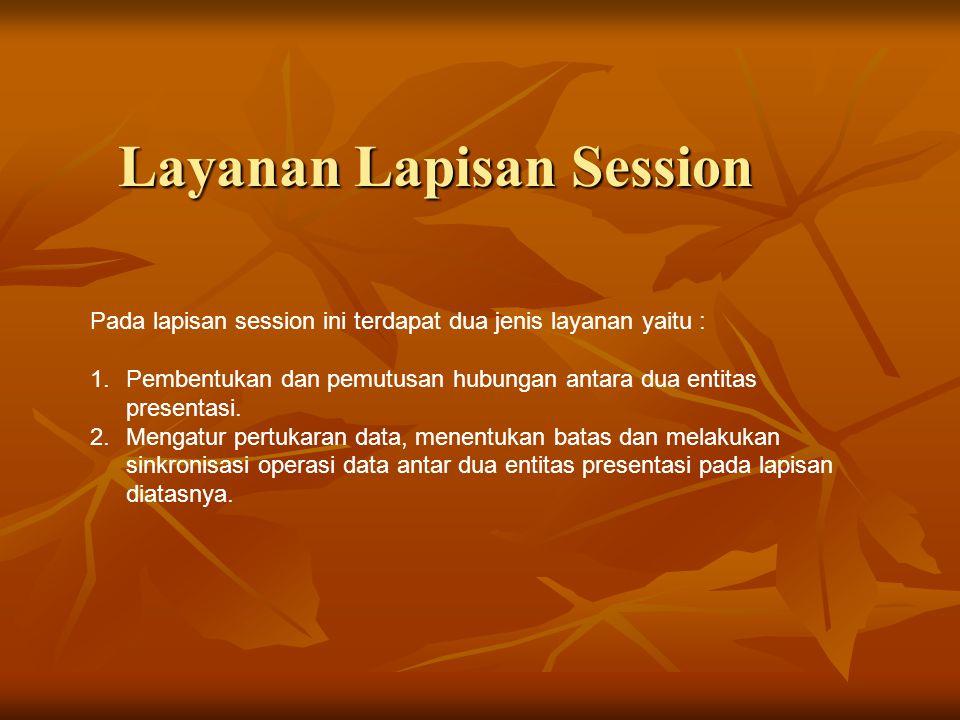 Layanan Lapisan Session Pada lapisan session ini terdapat dua jenis layanan yaitu : 1.Pembentukan dan pemutusan hubungan antara dua entitas presentasi