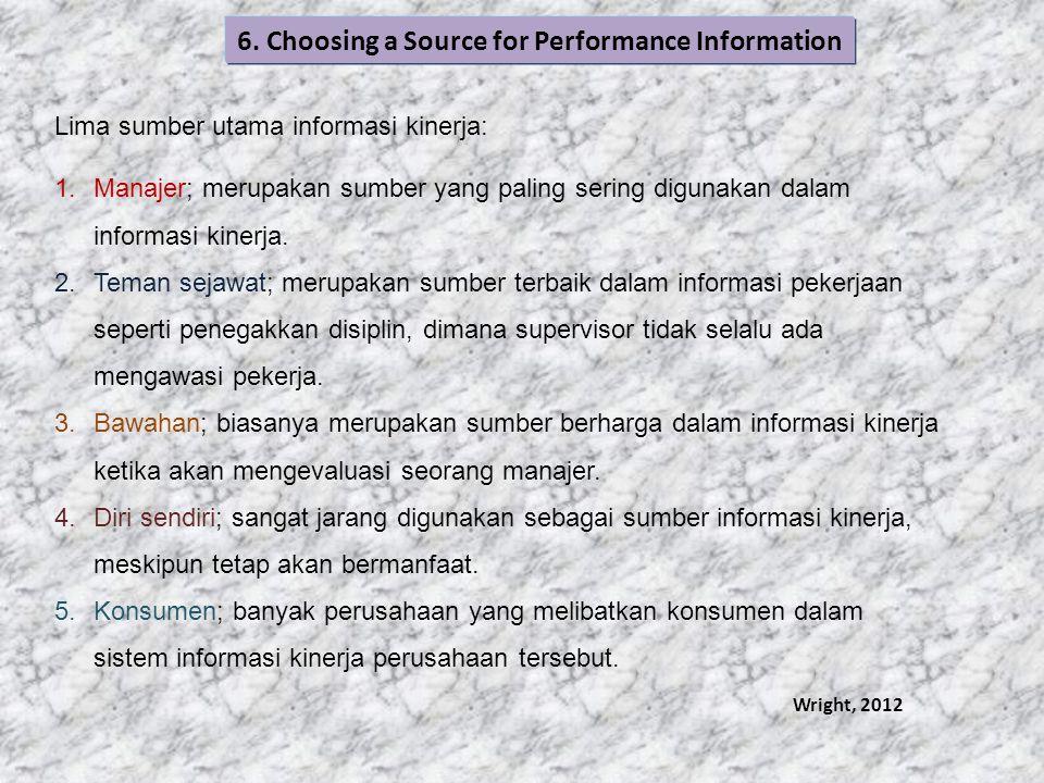 6. Choosing a Source for Performance Information Lima sumber utama informasi kinerja: 1.Manajer; merupakan sumber yang paling sering digunakan dalam i