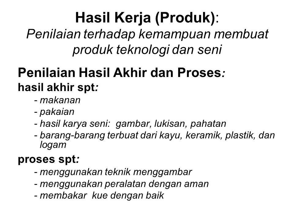 Hasil Kerja (Produk): Penilaian terhadap kemampuan membuat produk teknologi dan seni Penilaian Hasil Akhir dan Proses : hasil akhir spt: - makanan - p