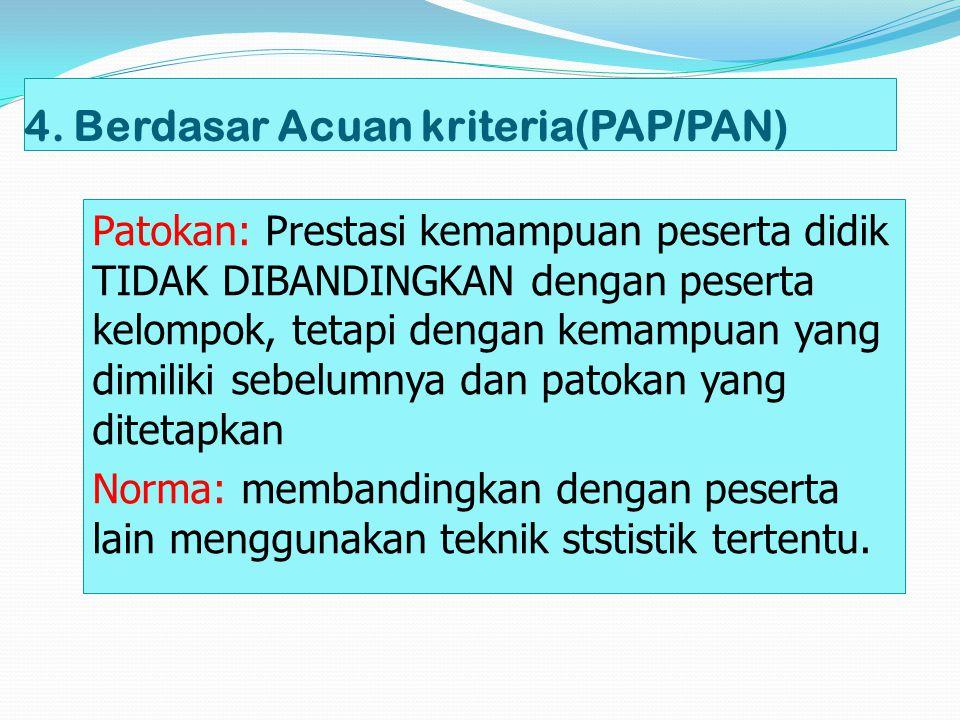 4. Berdasar Acuan kriteria(PAP/PAN) Patokan: Prestasi kemampuan peserta didik TIDAK DIBANDINGKAN dengan peserta kelompok, tetapi dengan kemampuan yang