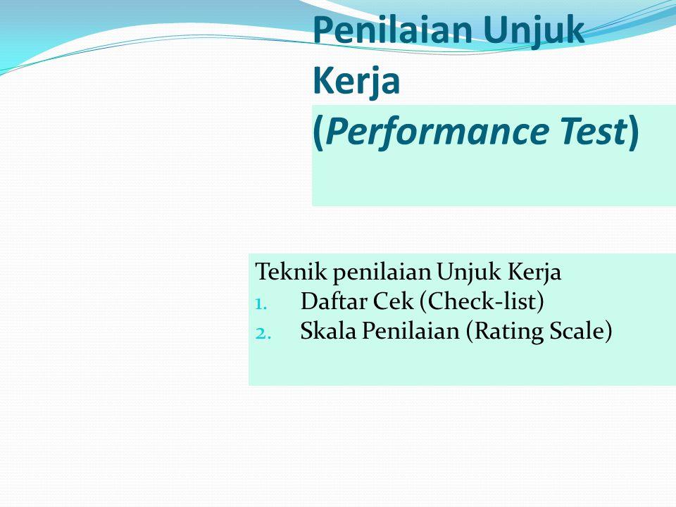 Penilaian Unjuk Kerja (Performance Test) Teknik penilaian Unjuk Kerja 1. Daftar Cek (Check-list) 2. Skala Penilaian (Rating Scale)