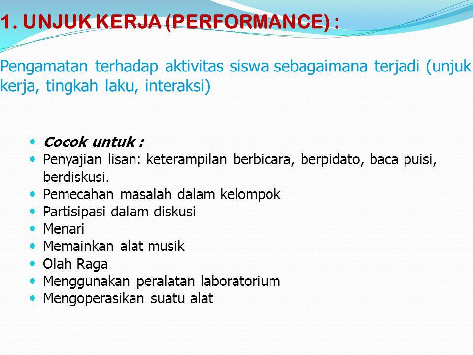 1. UNJUK KERJA (PERFORMANCE) : Pengamatan terhadap aktivitas siswa sebagaimana terjadi (unjuk kerja, tingkah laku, interaksi) Cocok untuk : Penyajian