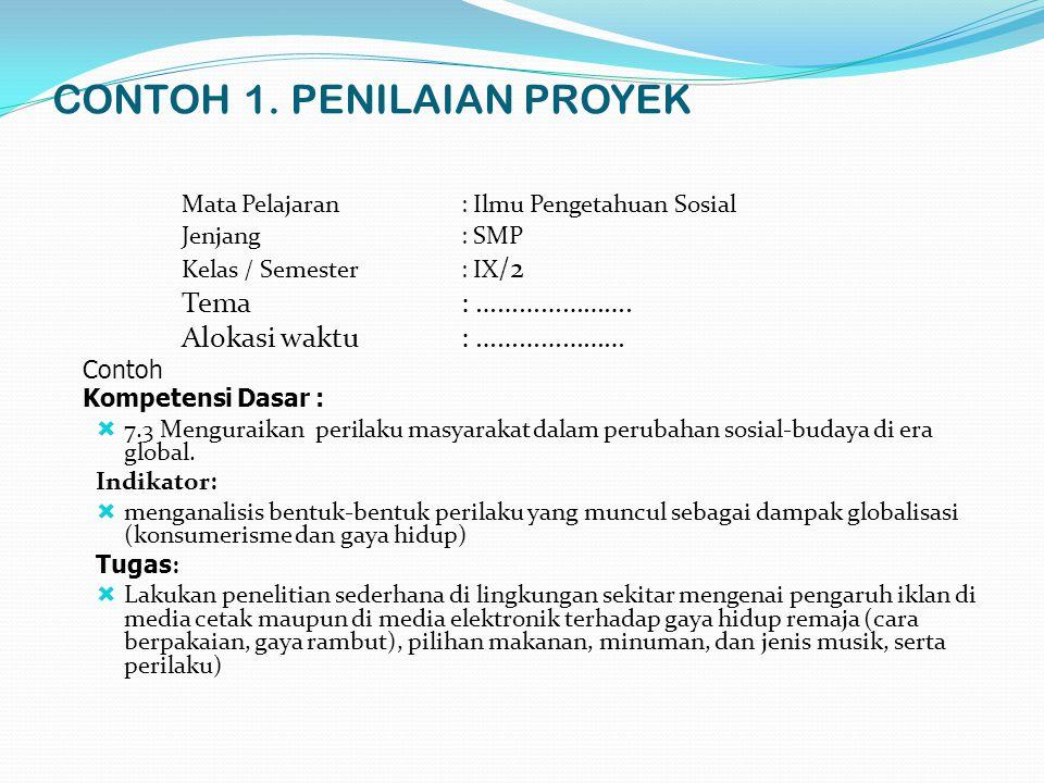 CONTOH 1. PENILAIAN PROYEK Mata Pelajaran: Ilmu Pengetahuan Sosial Jenjang: SMP Kelas / Semester: IX /2 Tema: …………………. Alokasi waktu: ………………… Contoh K