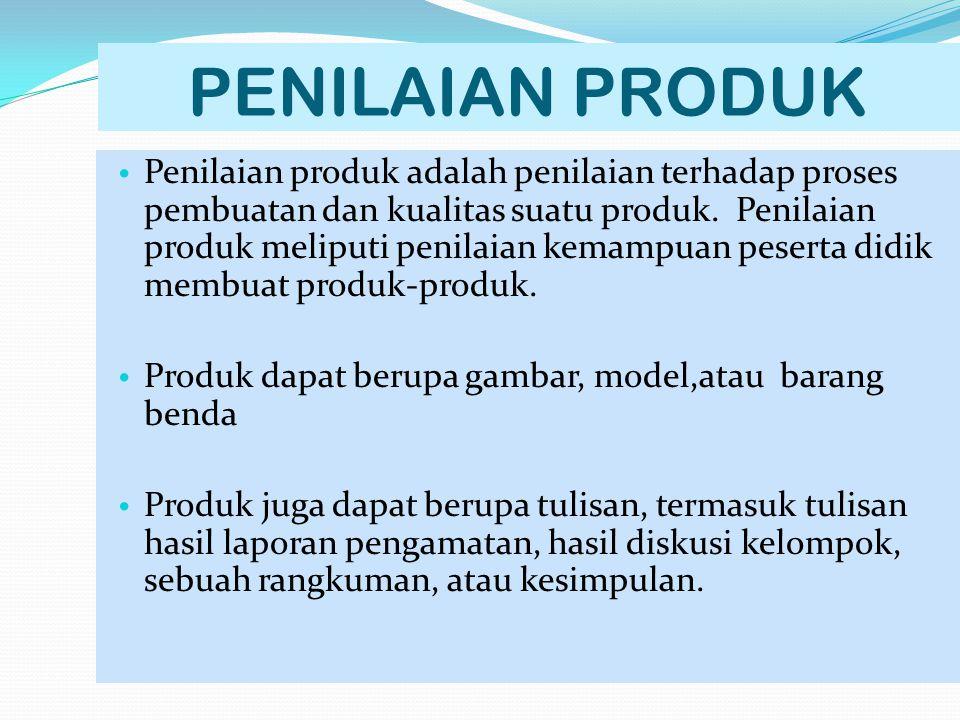 PENILAIAN PRODUK Penilaian produk adalah penilaian terhadap proses pembuatan dan kualitas suatu produk. Penilaian produk meliputi penilaian kemampuan