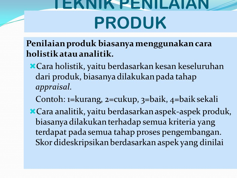 TEKNIK PENILAIAN PRODUK Penilaian produk biasanya menggunakan cara holistik atau analitik.  Cara holistik, yaitu berdasarkan kesan keseluruhan dari p