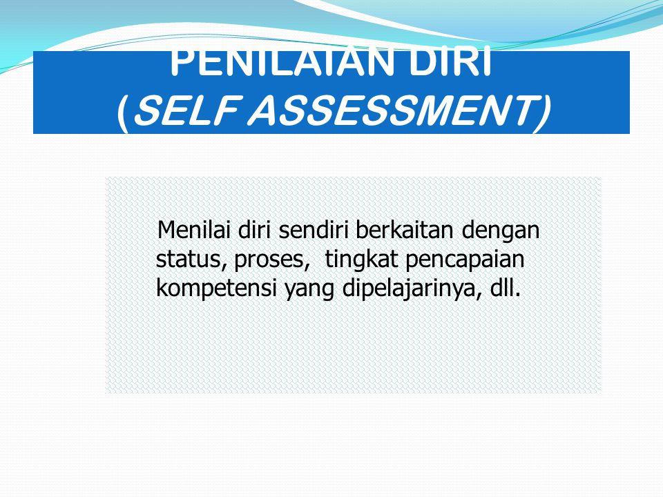 PENILAIAN DIRI (SELF ASSESSMENT) Menilai diri sendiri berkaitan dengan status, proses, tingkat pencapaian kompetensi yang dipelajarinya, dll.