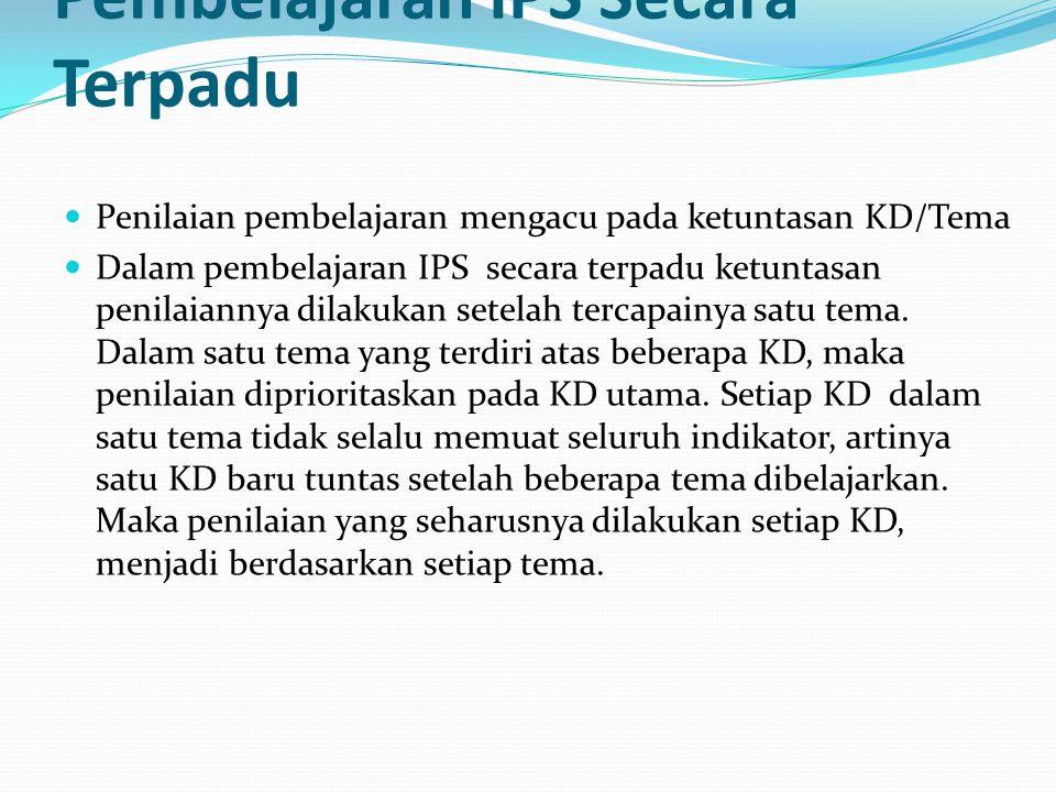 Karakteristik Penilaian Pembelajaran IPS Secara Terpadu Penilaian pembelajaran mengacu pada ketuntasan KD/Tema Dalam pembelajaran IPS secara terpadu k