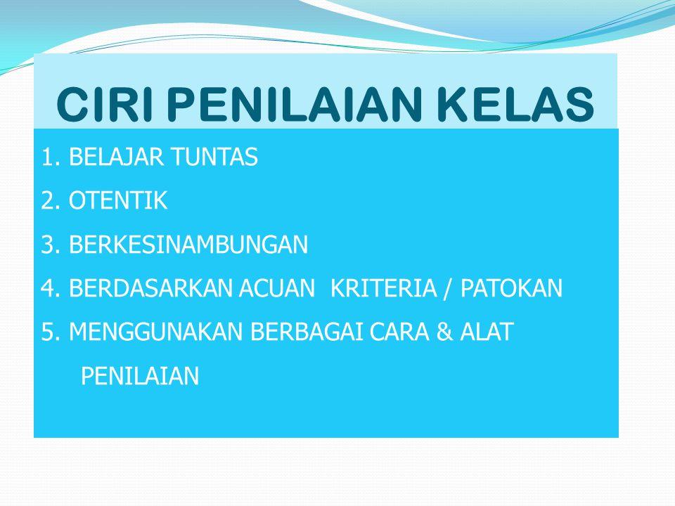 CIRI PENILAIAN KELAS 1. BELAJAR TUNTAS 2. OTENTIK 3. BERKESINAMBUNGAN 4. BERDASARKAN ACUAN KRITERIA / PATOKAN 5. MENGGUNAKAN BERBAGAI CARA & ALAT PENI