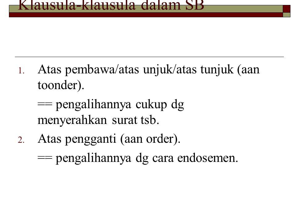 Klausula-klausula dalam SB 1. Atas pembawa/atas unjuk/atas tunjuk (aan toonder). == pengalihannya cukup dg menyerahkan surat tsb. 2. Atas pengganti (a