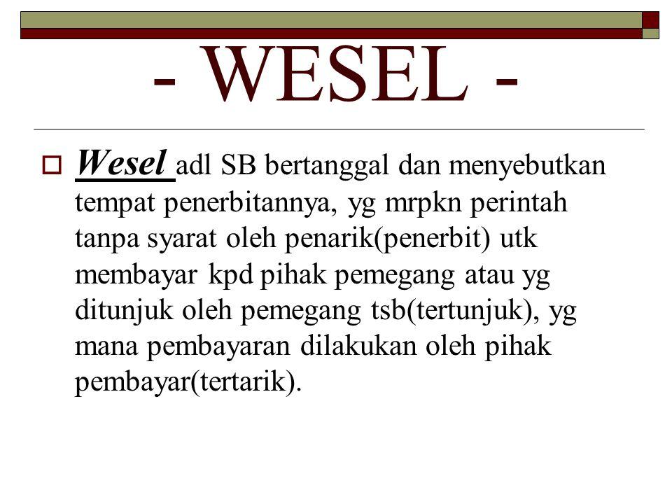- WESEL -  Wesel adl SB bertanggal dan menyebutkan tempat penerbitannya, yg mrpkn perintah tanpa syarat oleh penarik(penerbit) utk membayar kpd pihak