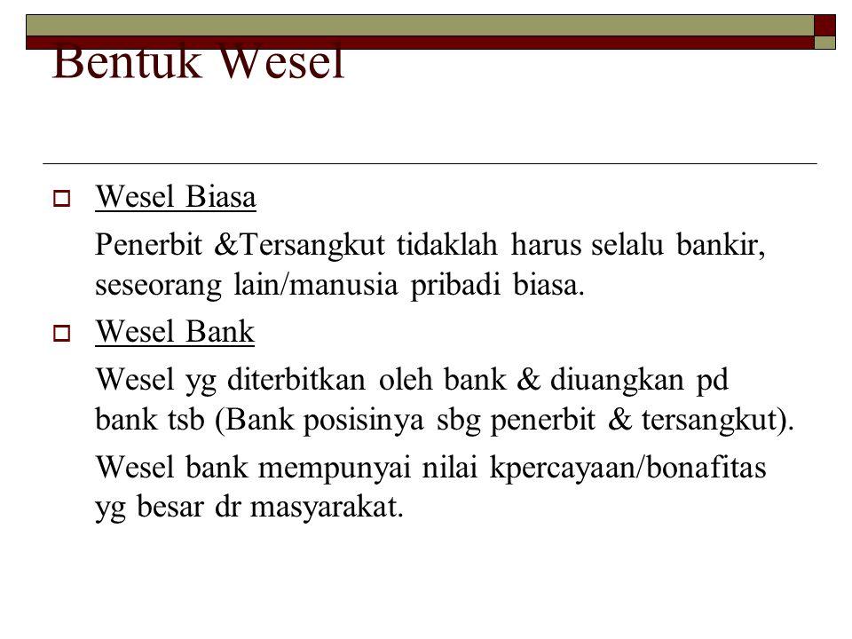 Bentuk Wesel  Wesel Biasa Penerbit &Tersangkut tidaklah harus selalu bankir, seseorang lain/manusia pribadi biasa.  Wesel Bank Wesel yg diterbitkan