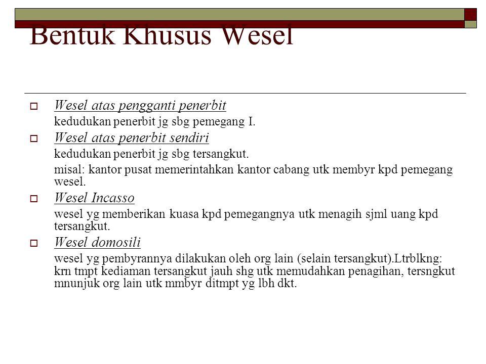 Bentuk Khusus Wesel  Wesel atas pengganti penerbit kedudukan penerbit jg sbg pemegang I.  Wesel atas penerbit sendiri kedudukan penerbit jg sbg ters