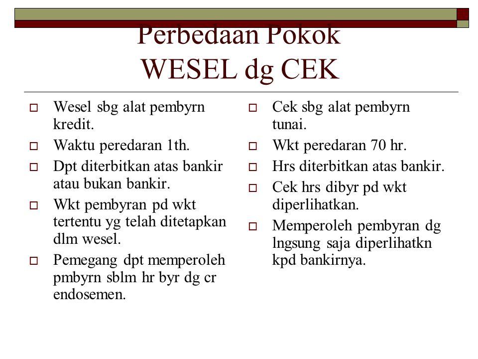 Perbedaan Pokok WESEL dg CEK  Wesel sbg alat pembyrn kredit.  Waktu peredaran 1th.  Dpt diterbitkan atas bankir atau bukan bankir.  Wkt pembyran p