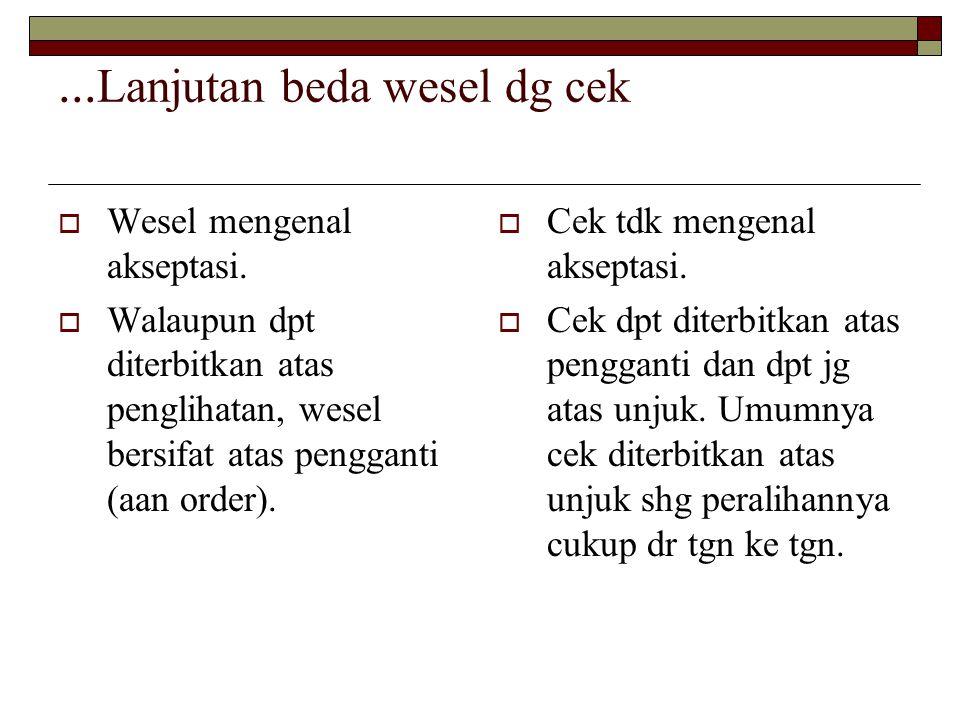 ... Lanjutan beda wesel dg cek  Wesel mengenal akseptasi.  Walaupun dpt diterbitkan atas penglihatan, wesel bersifat atas pengganti (aan order).  C