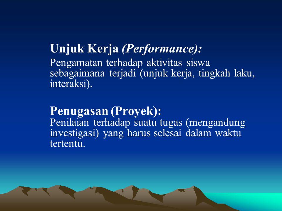 Unjuk Kerja (Performance): Pengamatan terhadap aktivitas siswa sebagaimana terjadi (unjuk kerja, tingkah laku, interaksi). Penugasan (Proyek): Penilai