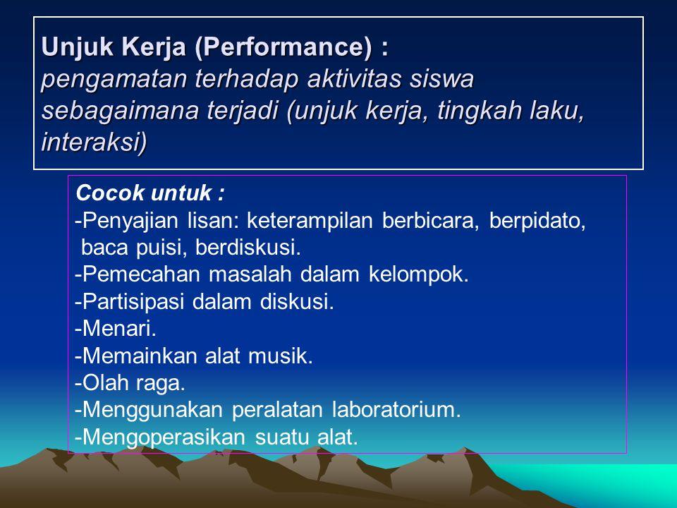 Unjuk Kerja (Performance) : pengamatan terhadap aktivitas siswa sebagaimana terjadi (unjuk kerja, tingkah laku, interaksi) Cocok untuk : -Penyajian li