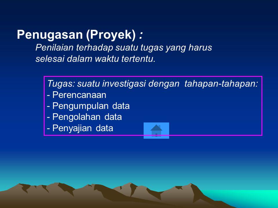 Penugasan (Proyek) : Penilaian terhadap suatu tugas yang harus selesai dalam waktu tertentu. Tugas: suatu investigasi dengan tahapan-tahapan: - Perenc