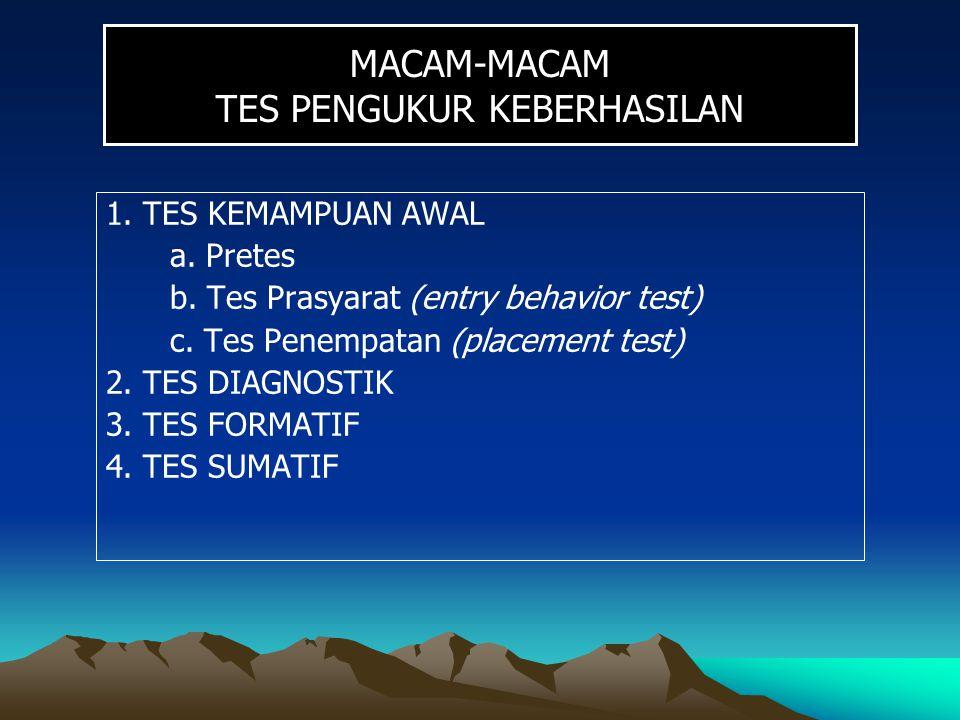 MACAM-MACAM TES PENGUKUR KEBERHASILAN 1. TES KEMAMPUAN AWAL a. Pretes b. Tes Prasyarat (entry behavior test) c. Tes Penempatan (placement test) 2. TES