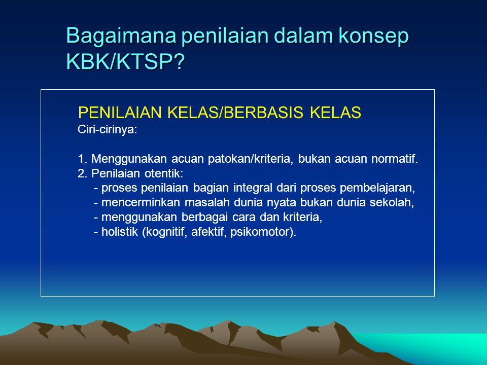 PENILAIAN KELAS/BERBASIS KELAS Ciri-cirinya: 1. Menggunakan acuan patokan/kriteria, bukan acuan normatif. 2. Penilaian otentik: - proses penilaian bag