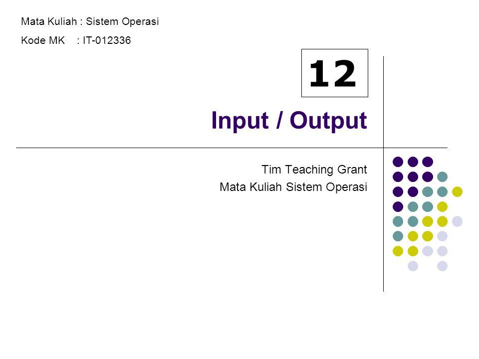 Input / Output Tim Teaching Grant Mata Kuliah Sistem Operasi Mata Kuliah : Sistem Operasi Kode MK : IT-012336 12