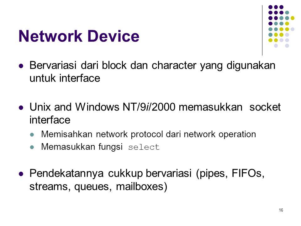 16 Network Device Bervariasi dari block dan character yang digunakan untuk interface Unix and Windows NT/9i/2000 memasukkan socket interface Memisahkan network protocol dari network operation Memasukkan fungsi select Pendekatannya cukkup bervariasi (pipes, FIFOs, streams, queues, mailboxes)