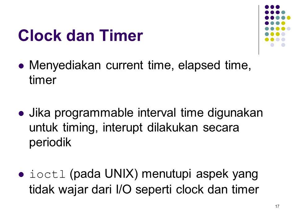 17 Clock dan Timer Menyediakan current time, elapsed time, timer Jika programmable interval time digunakan untuk timing, interupt dilakukan secara periodik ioctl (pada UNIX) menutupi aspek yang tidak wajar dari I/O seperti clock dan timer