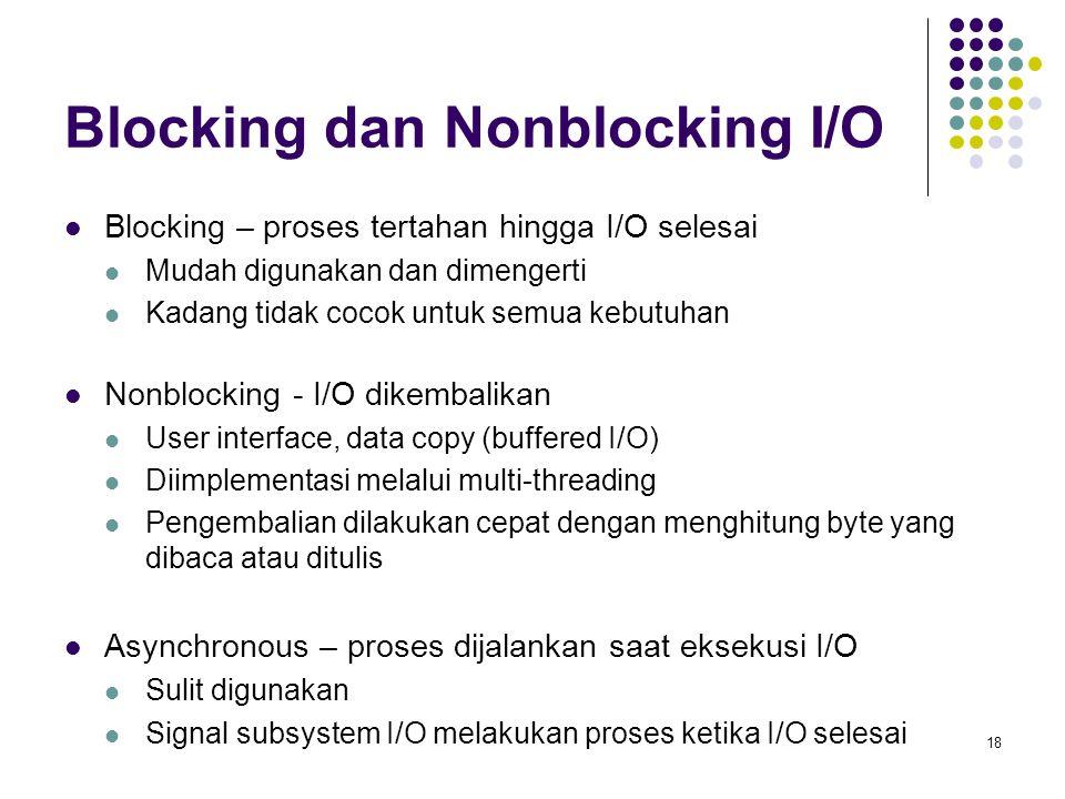 18 Blocking dan Nonblocking I/O Blocking – proses tertahan hingga I/O selesai Mudah digunakan dan dimengerti Kadang tidak cocok untuk semua kebutuhan Nonblocking - I/O dikembalikan User interface, data copy (buffered I/O) Diimplementasi melalui multi-threading Pengembalian dilakukan cepat dengan menghitung byte yang dibaca atau ditulis Asynchronous – proses dijalankan saat eksekusi I/O Sulit digunakan Signal subsystem I/O melakukan proses ketika I/O selesai