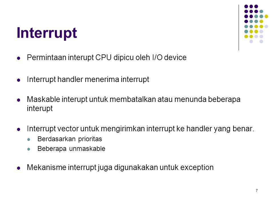 7 Interrupt Permintaan interupt CPU dipicu oleh I/O device Interrupt handler menerima interrupt Maskable interupt untuk membatalkan atau menunda beberapa interupt Interrupt vector untuk mengirimkan interrupt ke handler yang benar.