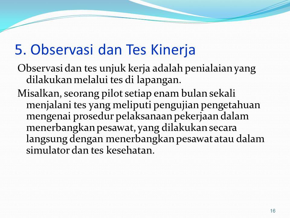 5. Observasi dan Tes Kinerja Observasi dan tes unjuk kerja adalah penialaian yang dilakukan melalui tes di lapangan. Misalkan, seorang pilot setiap en