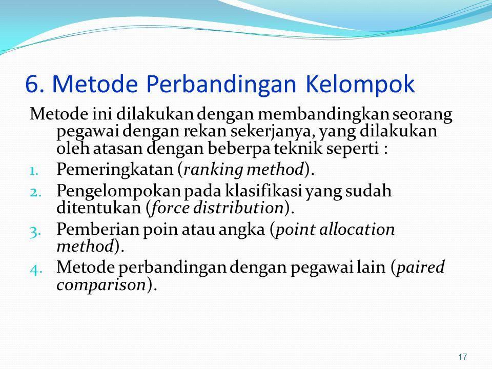 6. Metode Perbandingan Kelompok Metode ini dilakukan dengan membandingkan seorang pegawai dengan rekan sekerjanya, yang dilakukan oleh atasan dengan b