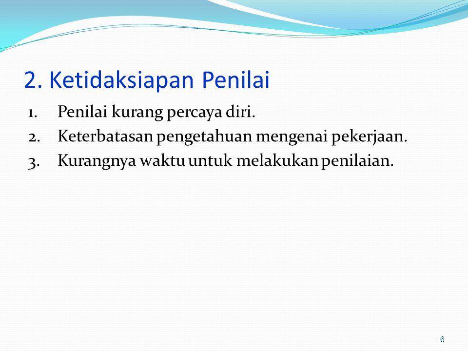 2. Ketidaksiapan Penilai 1.Penilai kurang percaya diri. 2.Keterbatasan pengetahuan mengenai pekerjaan. 3.Kurangnya waktu untuk melakukan penilaian. 6
