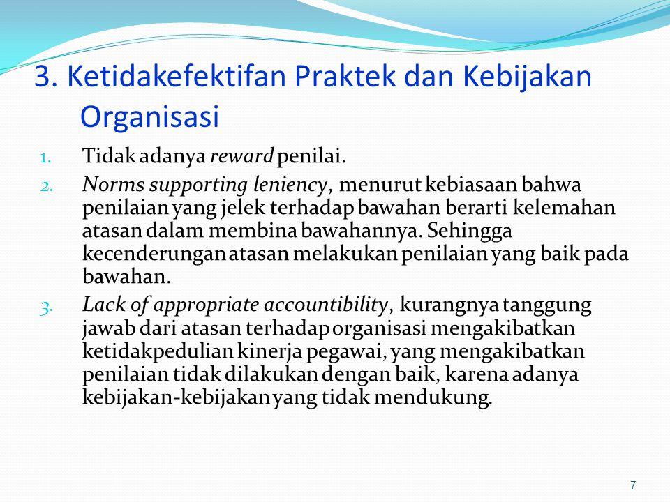 3. Ketidakefektifan Praktek dan Kebijakan Organisasi 1. Tidak adanya reward penilai. 2. Norms supporting leniency, menurut kebiasaan bahwa penilaian y