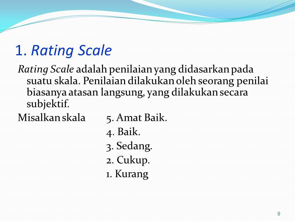 1. Rating Scale Rating Scale adalah penilaian yang didasarkan pada suatu skala. Penilaian dilakukan oleh seorang penilai biasanya atasan langsung, yan