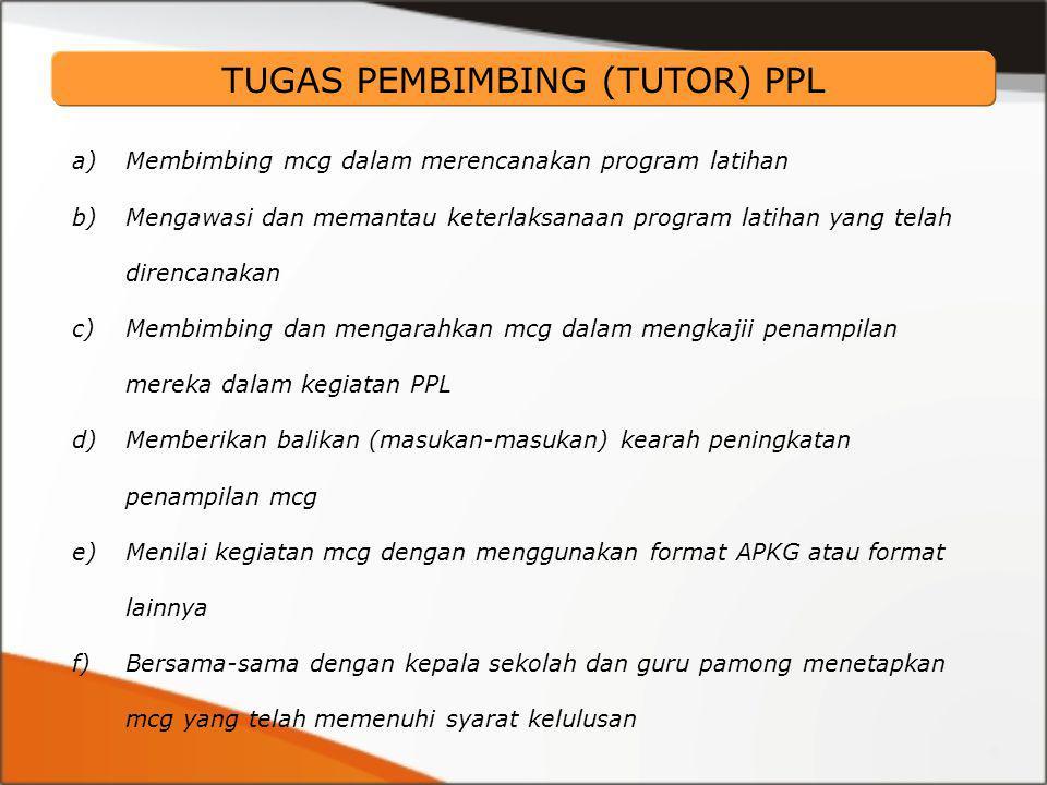 a)Membimbing mcg dalam merencanakan program latihan b)Mengawasi dan memantau keterlaksanaan program latihan yang telah direncanakan c)Membimbing dan mengarahkan mcg dalam mengkajii penampilan mereka dalam kegiatan PPL d)Memberikan balikan (masukan-masukan) kearah peningkatan penampilan mcg e)Menilai kegiatan mcg dengan menggunakan format APKG atau format lainnya f)Bersama-sama dengan kepala sekolah dan guru pamong menetapkan mcg yang telah memenuhi syarat kelulusan TUGAS PEMBIMBING (TUTOR) PPL