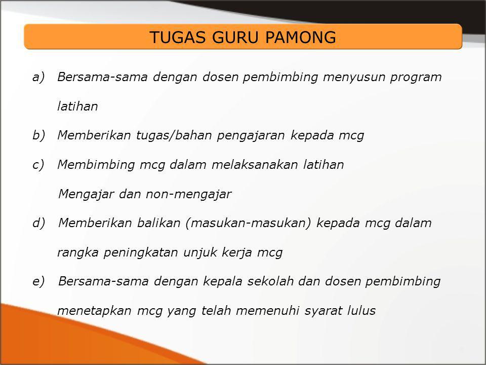 a)Bersama-sama dengan dosen pembimbing menyusun program latihan b)Memberikan tugas/bahan pengajaran kepada mcg c)Membimbing mcg dalam melaksanakan latihan Mengajar dan non-mengajar d) Memberikan balikan (masukan-masukan) kepada mcg dalam rangka peningkatan unjuk kerja mcg e) Bersama-sama dengan kepala sekolah dan dosen pembimbing menetapkan mcg yang telah memenuhi syarat lulus TUGAS GURU PAMONG