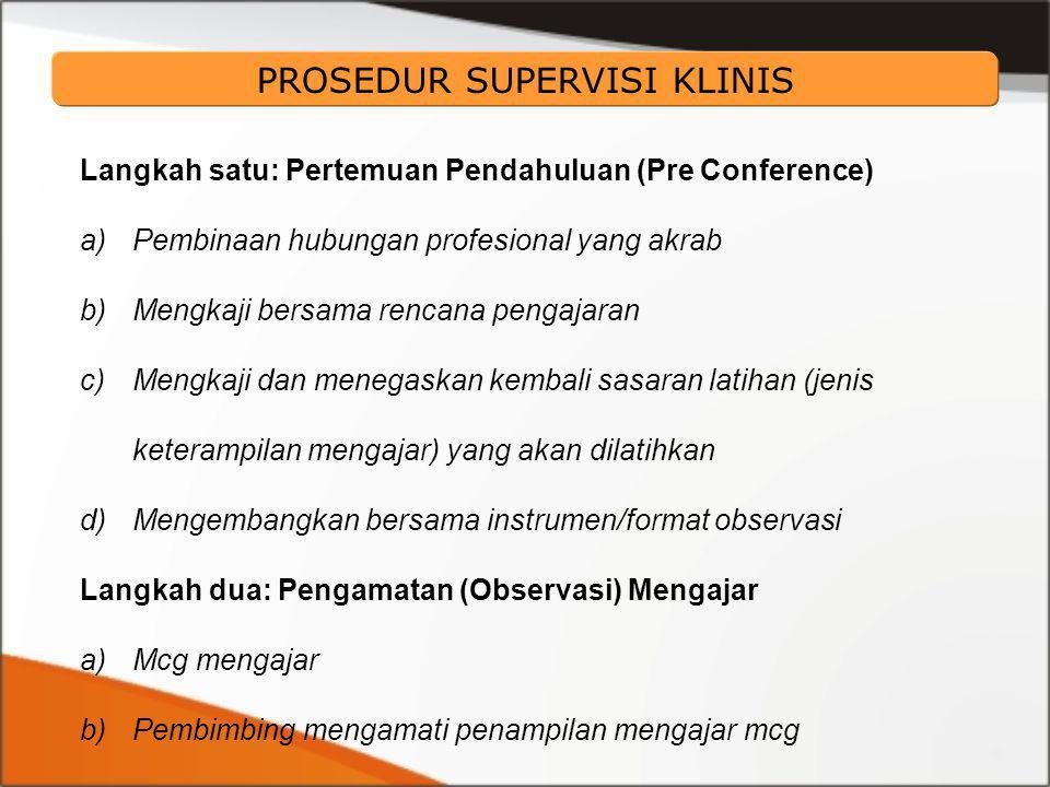 Langkah satu: Pertemuan Pendahuluan (Pre Conference) a)Pembinaan hubungan profesional yang akrab b)Mengkaji bersama rencana pengajaran c)Mengkaji dan menegaskan kembali sasaran latihan (jenis keterampilan mengajar) yang akan dilatihkan d)Mengembangkan bersama instrumen/format observasi Langkah dua: Pengamatan (Observasi) Mengajar a)Mcg mengajar b)Pembimbing mengamati penampilan mengajar mcg PROSEDUR SUPERVISI KLINIS