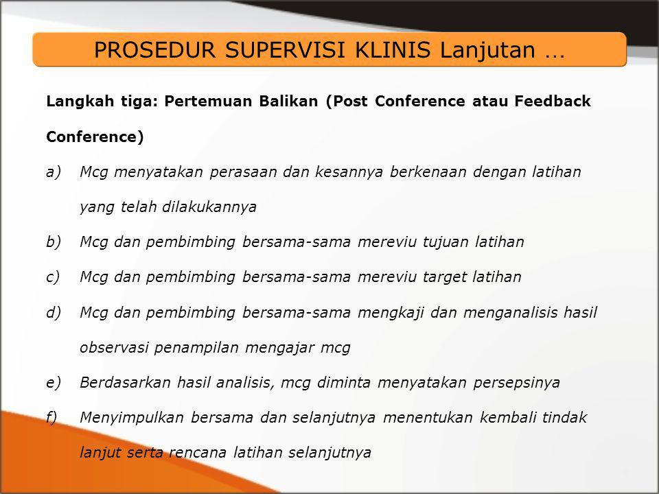 PROSEDUR SUPERVISI KLINIS Lanjutan … Langkah tiga: Pertemuan Balikan (Post Conference atau Feedback Conference) a)Mcg menyatakan perasaan dan kesannya berkenaan dengan latihan yang telah dilakukannya b)Mcg dan pembimbing bersama-sama mereviu tujuan latihan c)Mcg dan pembimbing bersama-sama mereviu target latihan d)Mcg dan pembimbing bersama-sama mengkaji dan menganalisis hasil observasi penampilan mengajar mcg e)Berdasarkan hasil analisis, mcg diminta menyatakan persepsinya f)Menyimpulkan bersama dan selanjutnya menentukan kembali tindak lanjut serta rencana latihan selanjutnya