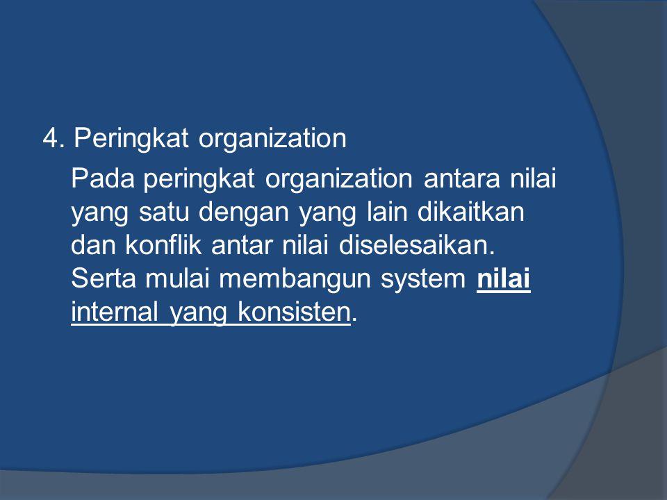 4. Peringkat organization Pada peringkat organization antara nilai yang satu dengan yang lain dikaitkan dan konflik antar nilai diselesaikan. Serta mu