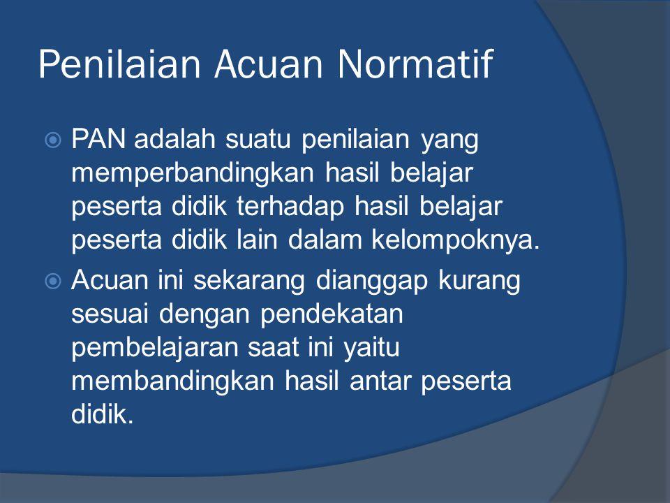 Penilaian Acuan Normatif  PAN adalah suatu penilaian yang memperbandingkan hasil belajar peserta didik terhadap hasil belajar peserta didik lain dalam kelompoknya.