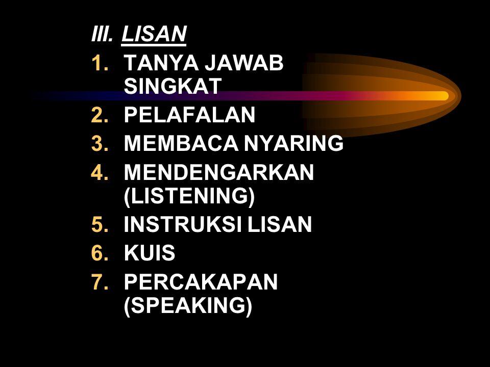 III. LISAN 1.TANYA JAWAB SINGKAT 2.PELAFALAN 3.MEMBACA NYARING 4.MENDENGARKAN (LISTENING) 5.INSTRUKSI LISAN 6.KUIS 7.PERCAKAPAN (SPEAKING)
