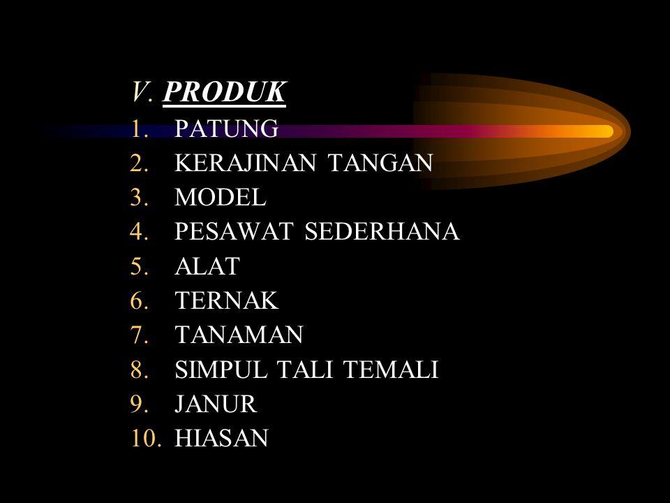 V. PRODUK 1.PATUNG 2.KERAJINAN TANGAN 3.MODEL 4.PESAWAT SEDERHANA 5.ALAT 6.TERNAK 7.TANAMAN 8.SIMPUL TALI TEMALI 9.JANUR 10.HIASAN