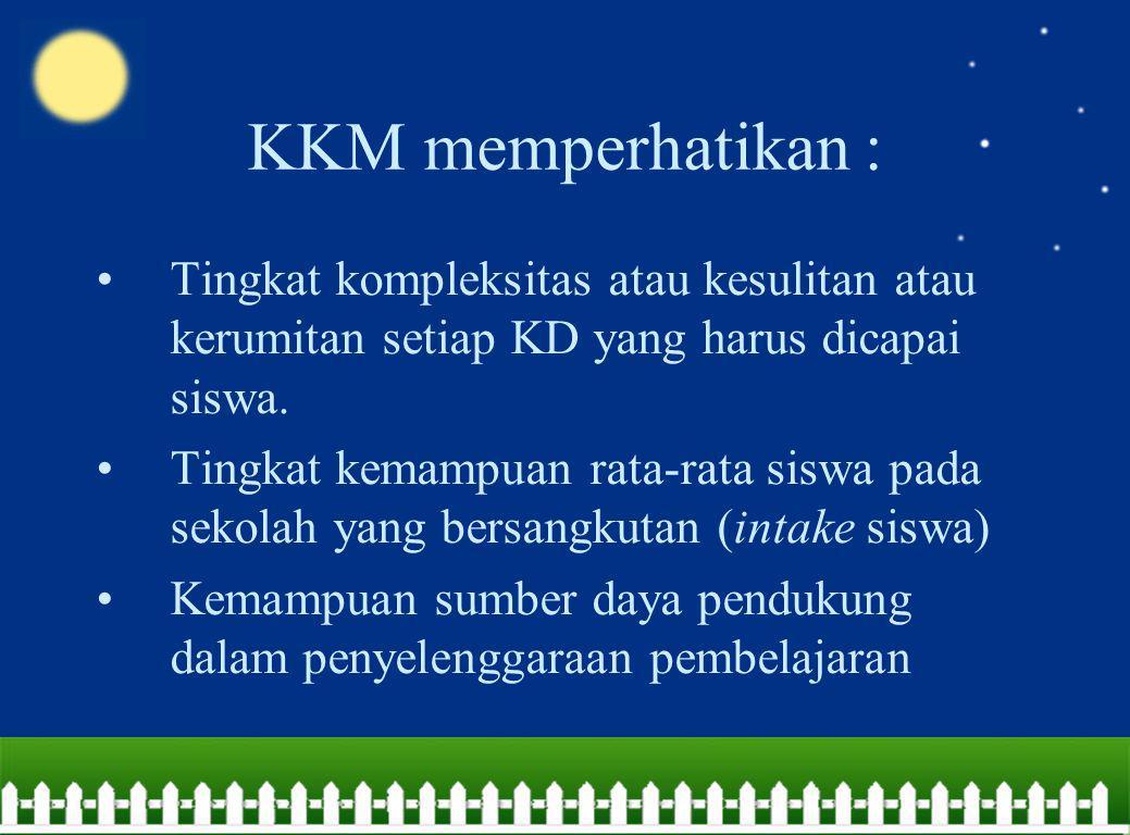 KKM memperhatikan : Tingkat kompleksitas atau kesulitan atau kerumitan setiap KD yang harus dicapai siswa. Tingkat kemampuan rata-rata siswa pada seko