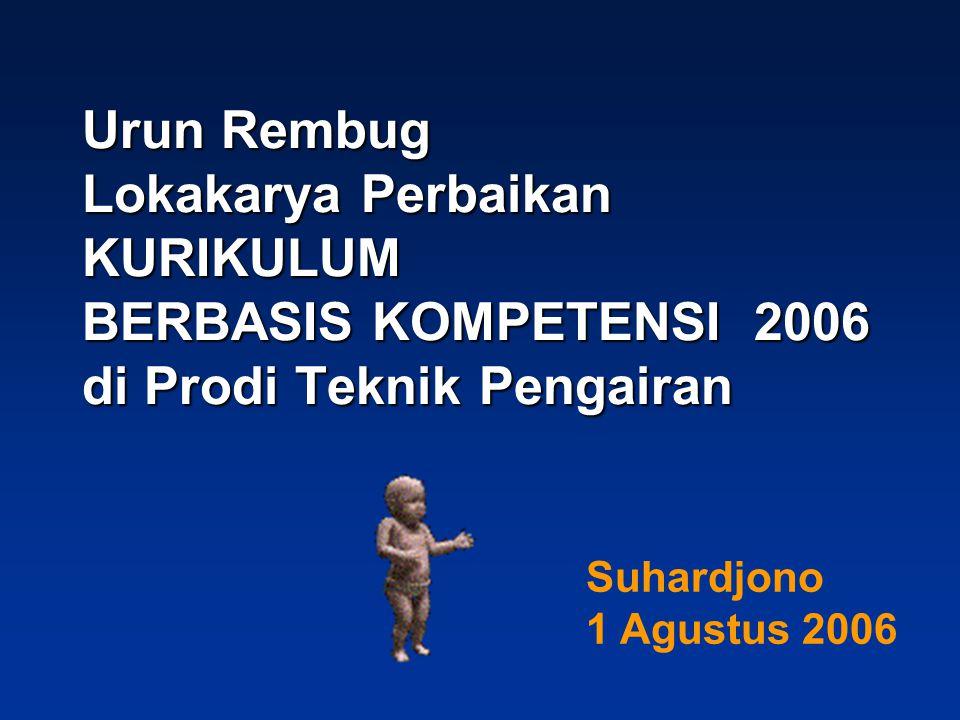 Urun Rembug Lokakarya Perbaikan KURIKULUM BERBASIS KOMPETENSI 2006 di Prodi Teknik Pengairan Suhardjono 1 Agustus 2006