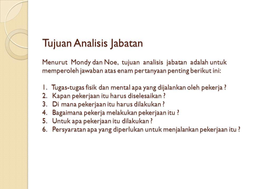 Tujuan Analisis Jabatan Menurut Mondy dan Noe, tujuan analisis jabatan adalah untuk memperoleh jawaban atas enam pertanyaan penting berikut ini: 1. Tu